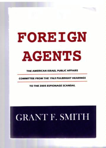 Foreign Agents: The American Israel Public Affairs Committee from the 1963 Fulbright Hearings to the 2005 Espionage Scandal by Grant F. Smith