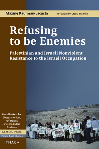 Refusing to be Enemies: Palestinian and Israeli Nonviolent Resistance to the Israeli Occupation by Maxine Kaufman-Lacusta