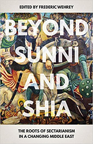 Beyond Sunni and Shia: The Roots of Sectarianism in a Changing Middle East edited by Fredric Wehrey