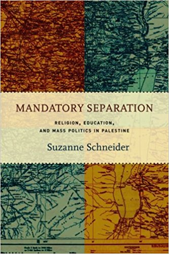 Mandatory Separation: Religion, Education, and Mass Politics in Palestine by Suzanne Schneider