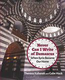Never Can I Write of Damascus: When Syria Became Our Home by Gabe Huck and Theresa Kubasak