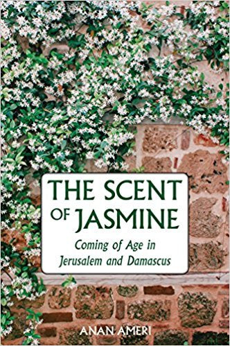 The Scent of Jasmine: Coming of Age in Jerusalem and Damascus by Anan Ameri