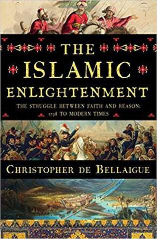 The Islamic Enlightenment: The Struggle Between Faith and Reason, 1798 to Modern Times by Christopher De Bellaigue