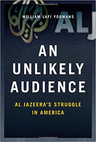 An Unlikely Audience: Al Jazeera's Struggle in America by William Lafi Youmans