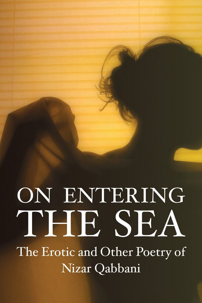 On Entering the Sea: The Erotic and Other Poetry of Nizar Qabbani by Nizar Qabbani