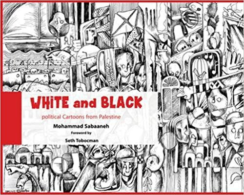 White and Black: Political Cartoons from Palestine by Mohammad Sabaaneh