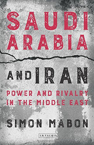 Saudi Arabia and Iran: Power and Rivalry in the Middle East by Simon Mabon