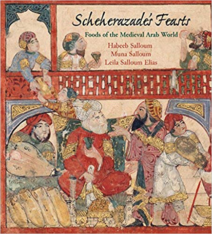 Scheherazade's Feasts: Foods of the Medieval Arab World by Habeeb Salloum, Muna Salloum, and Leila Salloum Elias