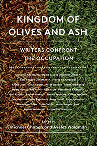 Kingdom of Olives and Ash: Writers Confront the Occupation edited by Michael Chabon and Ayelet Waldman