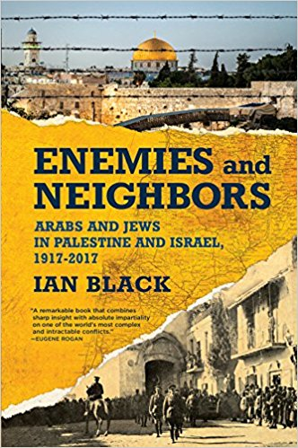 Enemies and Neighbors: Arabs and Jews in Palestine and Israel, 1917-2017 by Ian Black