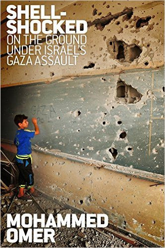 Shell-Shocked: On the Ground Under Israel's Gaza Assault by Mohammed Omer