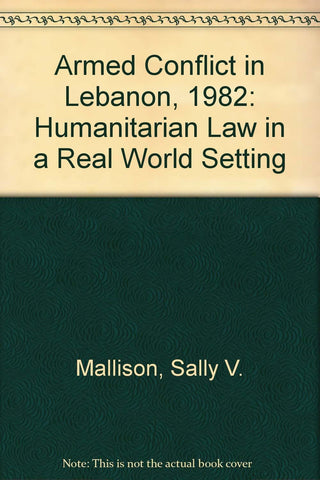 Armed Conflict in Lebanon, 1982: Humanitarian Law in a Real World Setting by Sally V. Mallison