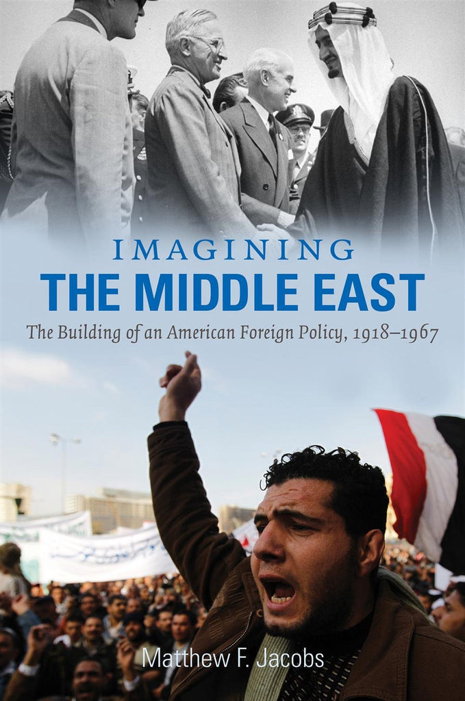 Imagining the Middle East: The Building of an American Foreign Policy, 1918-1967 by Matthew F. Jacobs