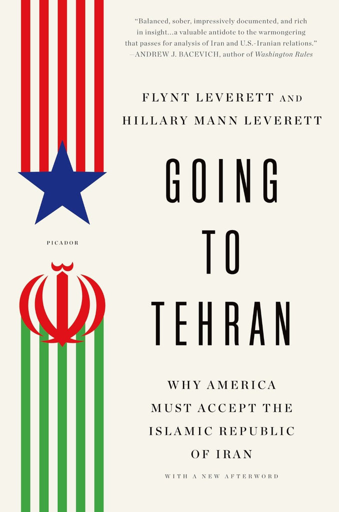 Going to Tehran: Why America Must Accept the Islamic Republic of Iran by Flynt Leverett and Hillary Mann Leverett
