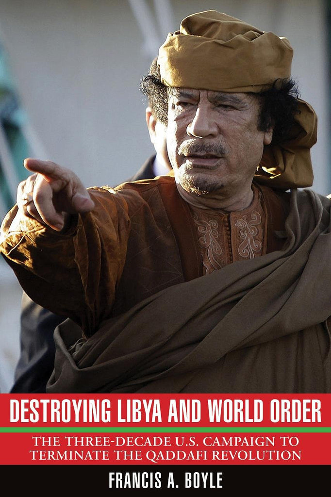 Destroying Libya and World Order: The Three-Decade U.S. Campaign to Terminate the Qaddafi Revolution by Francis Boyle