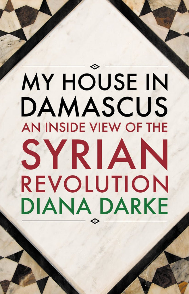 My House in Damascus: An Inside View of the Syrian Revolution by Diana Darke