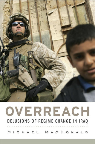 Overreach: Delusions of Regime Change in Iraq by Michael MacDonald
