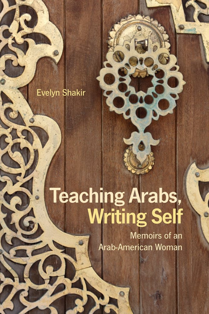 Teaching Arabs, Writing Self: Memoirs of an Arab-American Woman by Evelyn Shakir