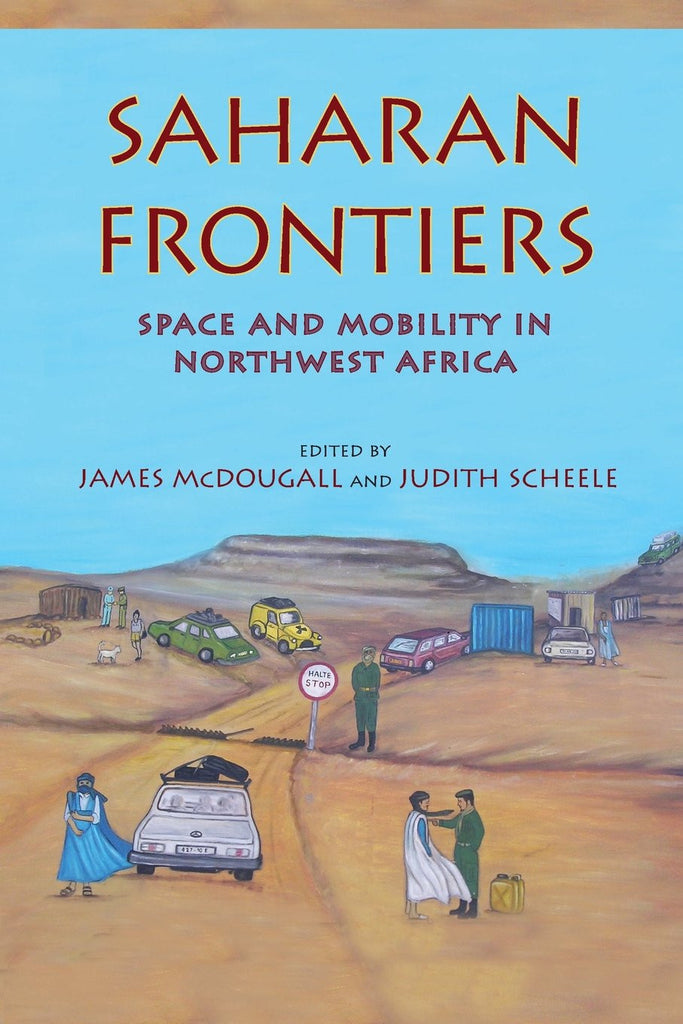 Saharan Frontiers: Space and Mobility in Northwest Africa by James McDougall and Judith Scheele