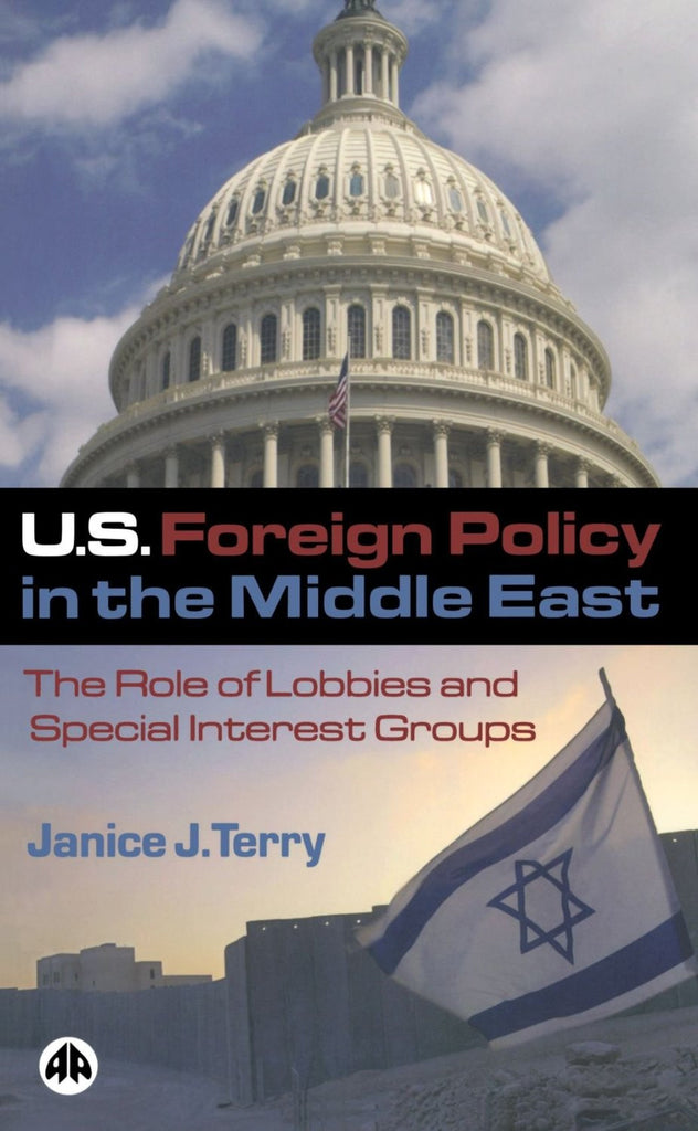 U.S. Foreign Policy in the Middle East: The Role of Lobbies and Special Interest Groups by Janice Terry