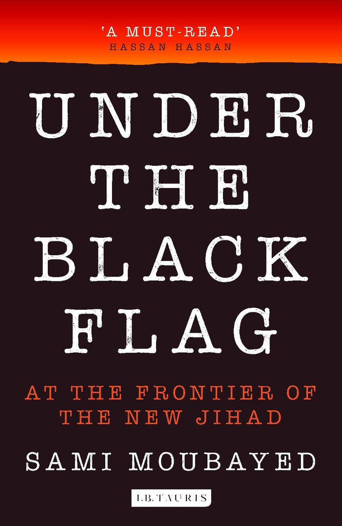 Under the Black Flag: At the Frontier of the New Jihad by Sami Moubayed