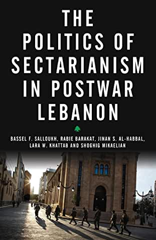 The Politics of Sectarianism in Postwar Lebanon by Bassel Salloukh, Rabie Barakat, Jinan S. Al-Habbal, Lara W. Khattab and Shoghig Mikaelian