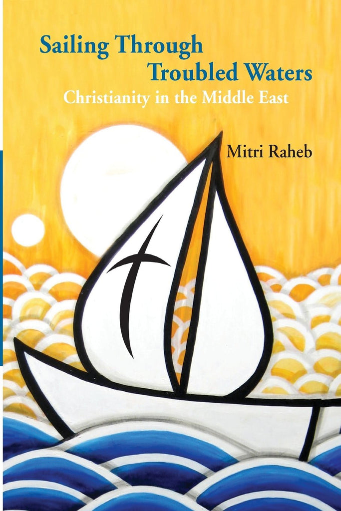 Sailing Through Troubled Waters: Christianity in the Middle East by Mitri Raheb