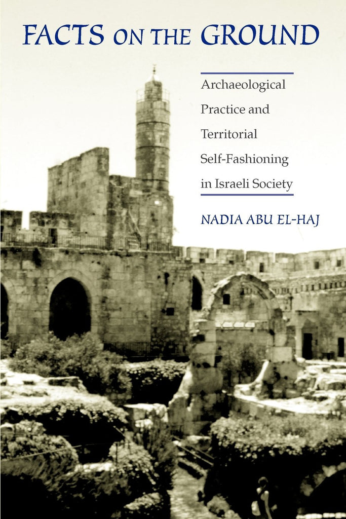 Facts on the Ground: Archaeological Practice and Territorial Self-Fashioning in Israeli Society by Nadia Abu El-Haj