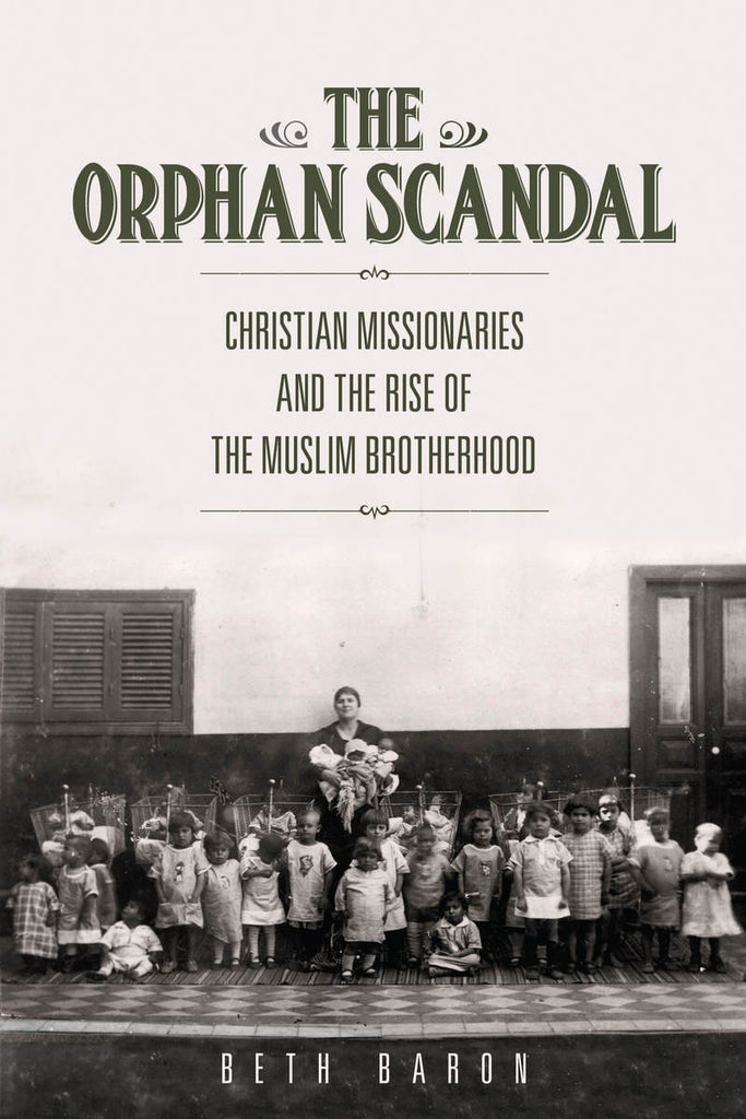 The Orphan Scandal: Christian Missionaries and the Rise of the Muslim Brotherhood by Beth Baron