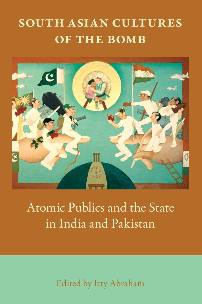 South Asian Cultures of the Bomb: Atomic Publics and the State in India and Pakistan by Itty Abraham