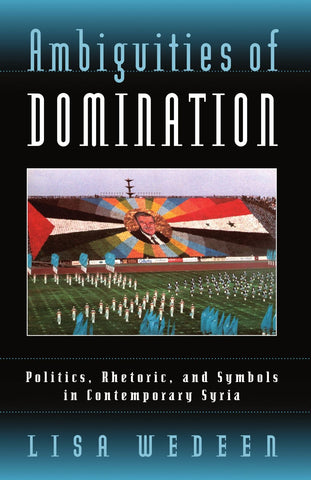 Ambiguities of Domination: Politics, Rhetoric, and Symbols in Contemporary Syria by Lisa Wedeen
