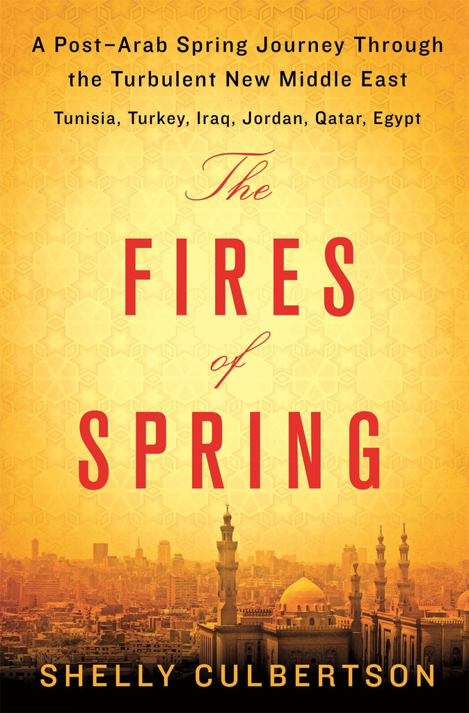 The Fires of Spring: A Post-Arab Spring Journey Through the Turbulent New Middle East - Turkey, Iraq, Qatar, Jordan, Egypt, and Tunisia by Shelly Culbertson