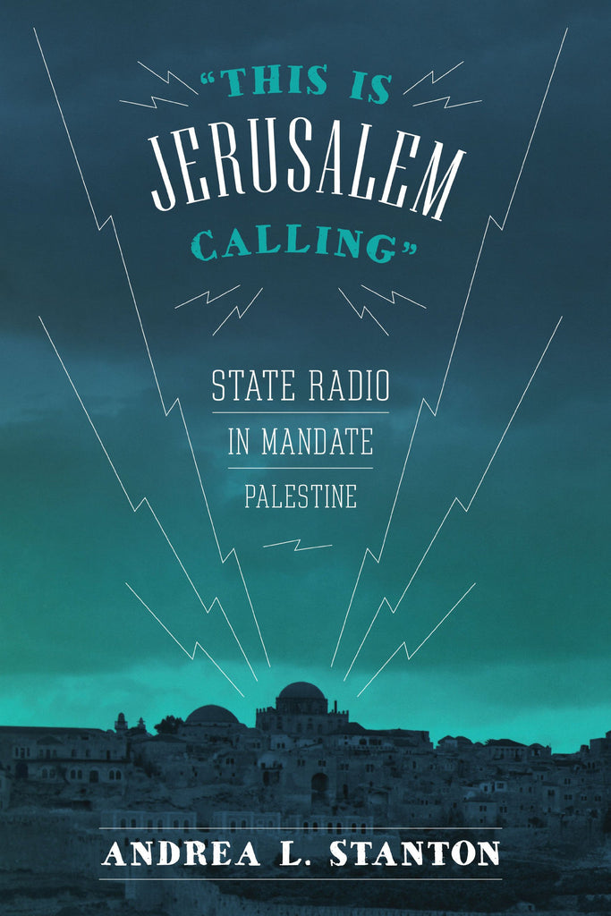 This Is Jerusalem Calling: State Radio in Mandate Palestine by Andrea L. Stanton