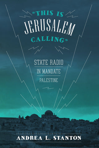"""This Is Jerusalem Calling"": State Radio in Mandate Palestine by Andrea L. Stanton"