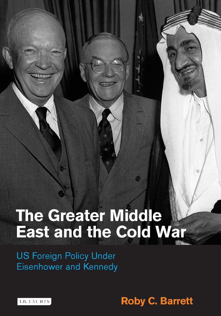 The Greater Middle East and the Cold War: US Foreign Policy Under Eisenhower and Kennedy by Roby C. Barrett