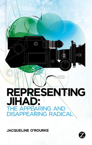 Representing Jihad: The Appearing and Disappearing Radical by Jacqueline O'Rourke