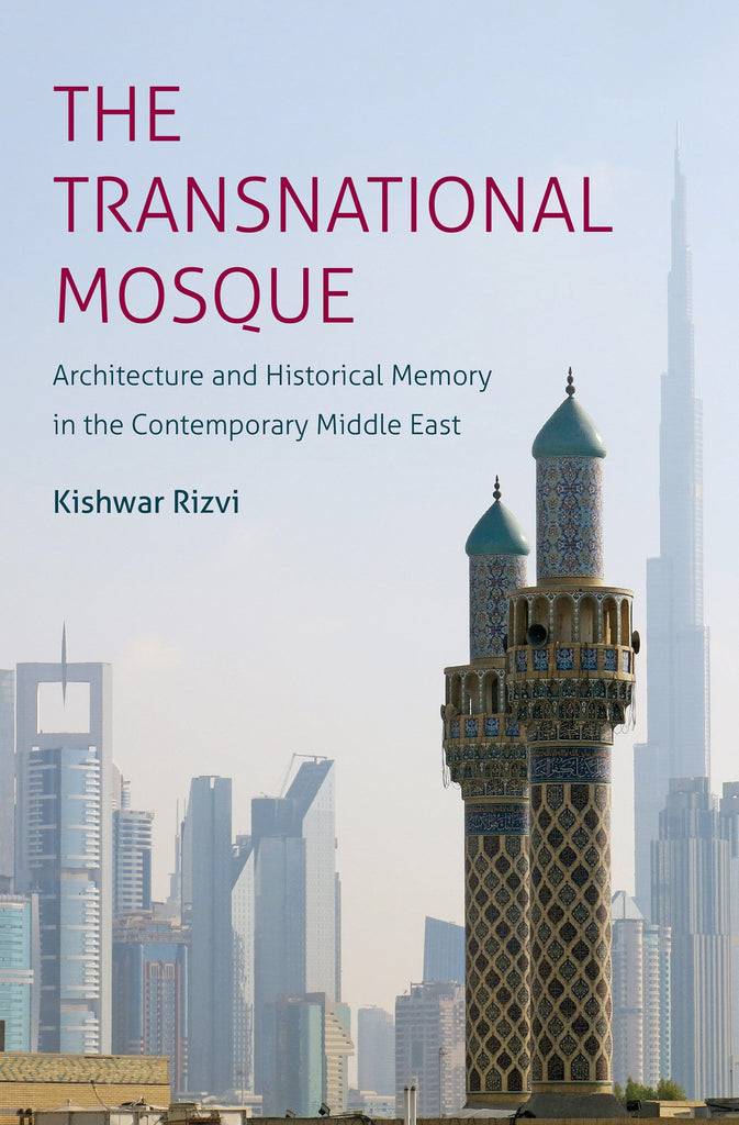 The Transnational Mosque: Architecture and Historical Memory in the Contemporary Middle East by Kishwar Rizvi
