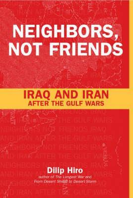 Neighbors, Not Friends: Iraq and Iran After the Gulf Wars by Dilip Hiro