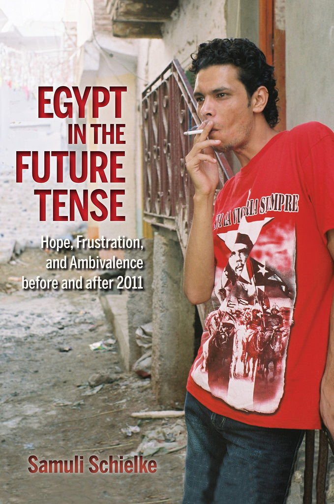Egypt in the Future Tense: Hope, Frustration, and Ambivalence Before and After 2011 by Samuli Schielke