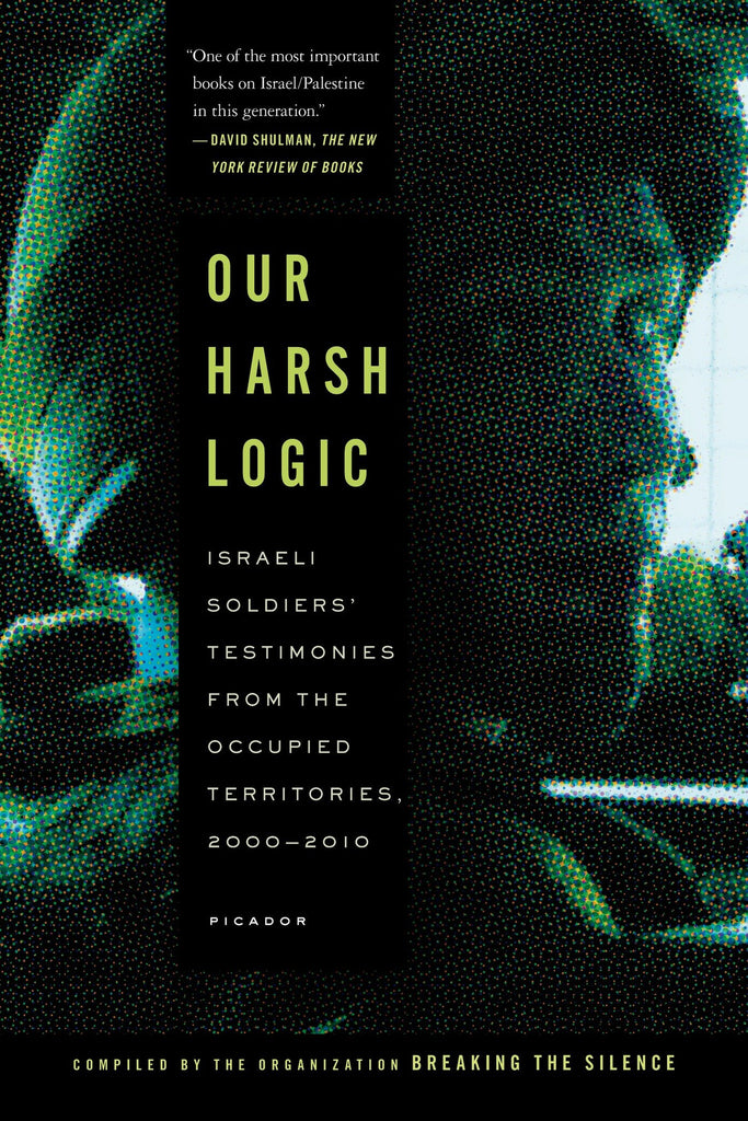 Our Harsh Logic: Israeli Soldiers' Testimonies from the Occupied Territories, 2000-2010 by Breaking the Silence