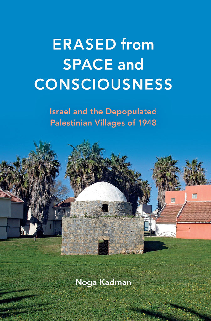 Erased from Space and Consciousness: Israel and the Depopulated Palestinian Villages of 1948 by Noga Kadman