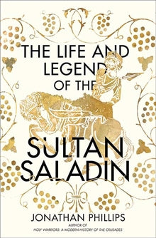 The Life and Legend of the Sultan Saladin by Jonathan Phillips