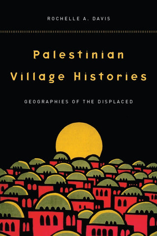 Palestinian Village Histories: Geographies of the Displaced by Rochelle Davis