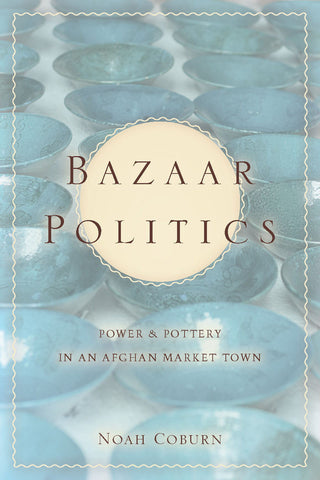Bazaar Politics: Power and Pottery in an Afghan Market Town by Noah Coburn