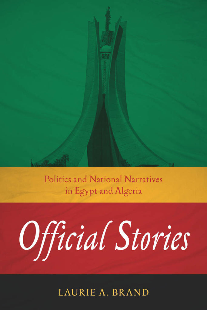 Official Stories: Politics and National Narratives in Egypt and Algeria by Laurie Brand