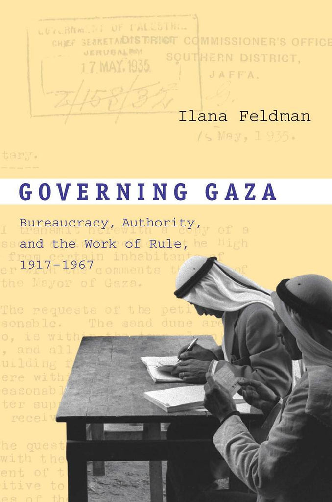 Governing Gaza: Bureaucracy, Authority, and the Work of Rule, 1917–1967 by Ilana Feldman