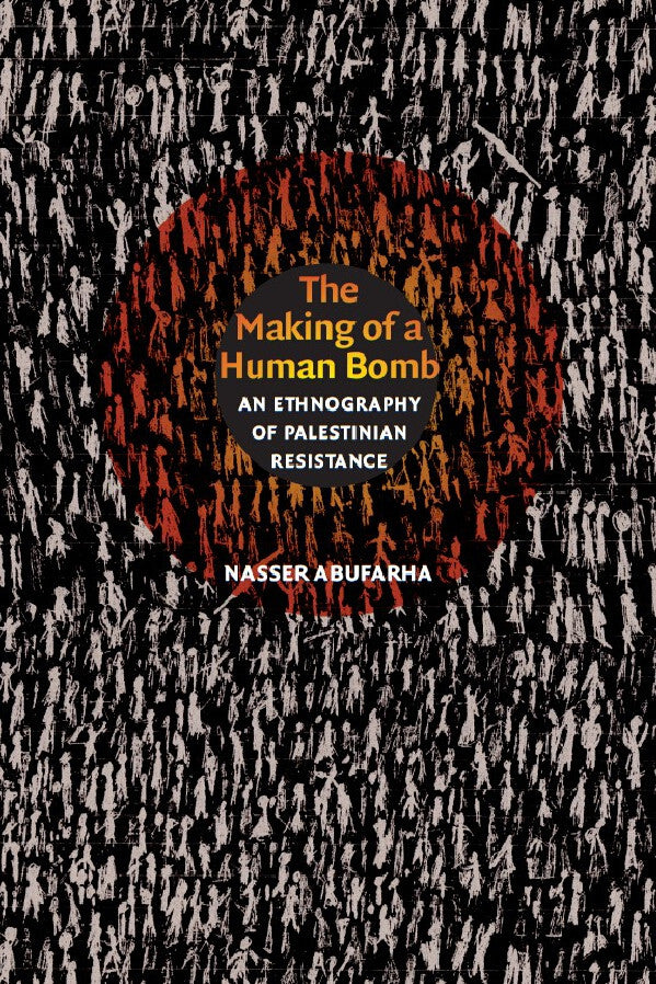 The Making of a Human Bomb: An Ethnography of Palestinian Resistance by Nasser Abufarha
