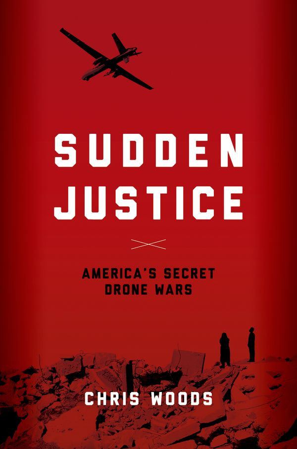 Sudden Justice: America's Secret Drone Wars by Chris Woods