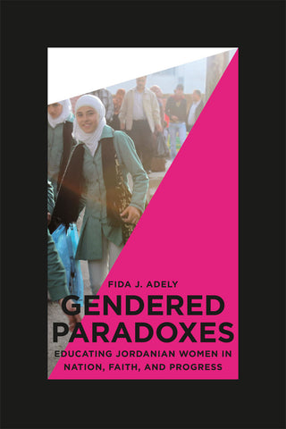 Gendered Paradoxes: Educating Jordanian Women in Nation, Faith, and Progress by Fida Adely