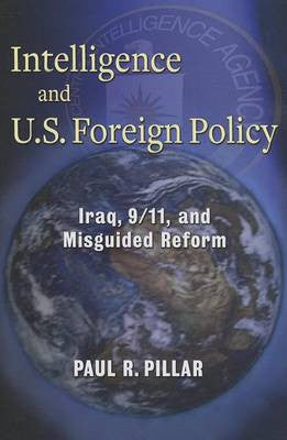 Intelligence and U.S. Foreign Policy: Iraq, 9/11, and Misguided Reform by Paul R. Pillar
